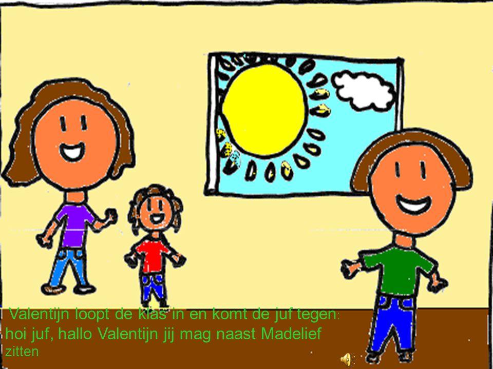 Valentijn loopt de klas in en komt de juf tegen: hoi juf, hallo Valentijn jij mag naast Madelief zitten