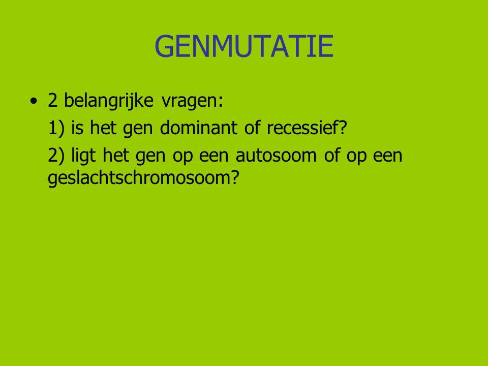 GENMUTATIE 2 belangrijke vragen: 1) is het gen dominant of recessief