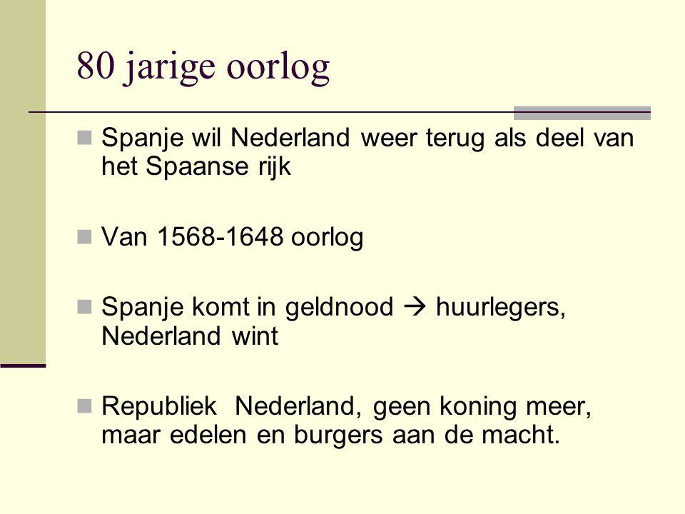 80 jarige oorlog Spanje wil Nederland weer terug als deel van het Spaanse rijk. Van 1568-1648 oorlog.