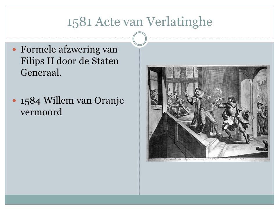 1581 Acte van Verlatinghe Formele afzwering van Filips II door de Staten Generaal.