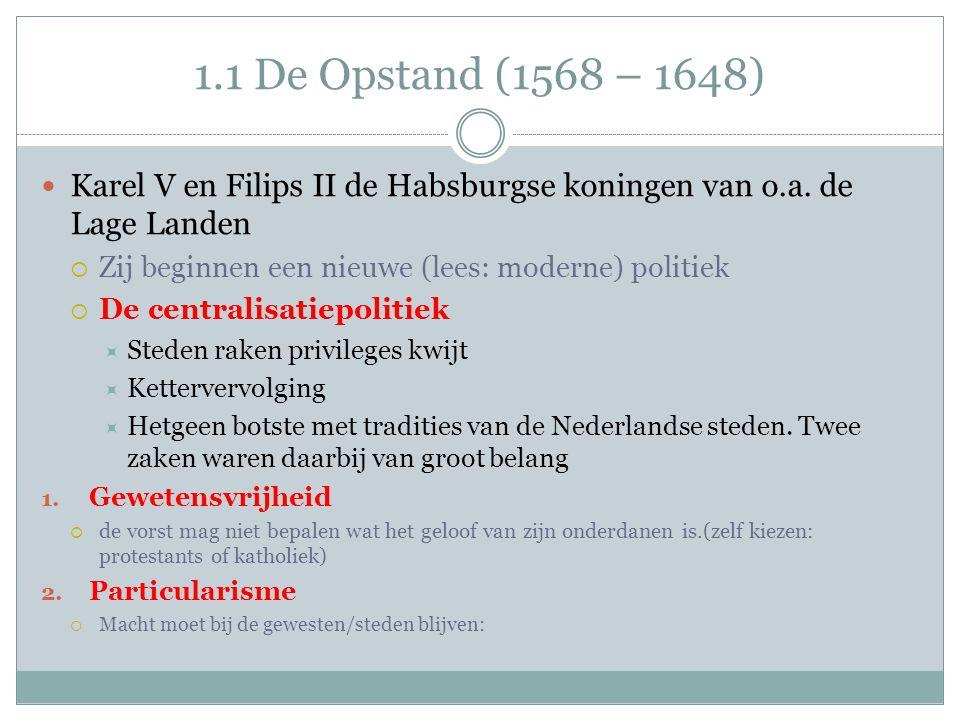 1.1 De Opstand (1568 – 1648) Karel V en Filips II de Habsburgse koningen van o.a. de Lage Landen. Zij beginnen een nieuwe (lees: moderne) politiek.