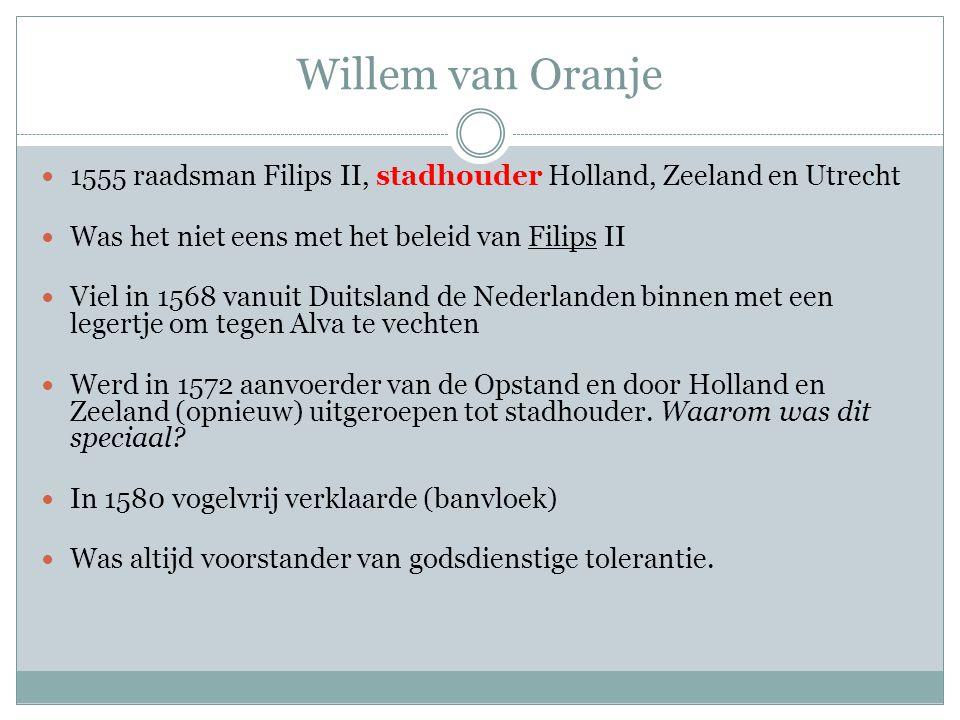 Willem van Oranje 1555 raadsman Filips II, stadhouder Holland, Zeeland en Utrecht. Was het niet eens met het beleid van Filips II.