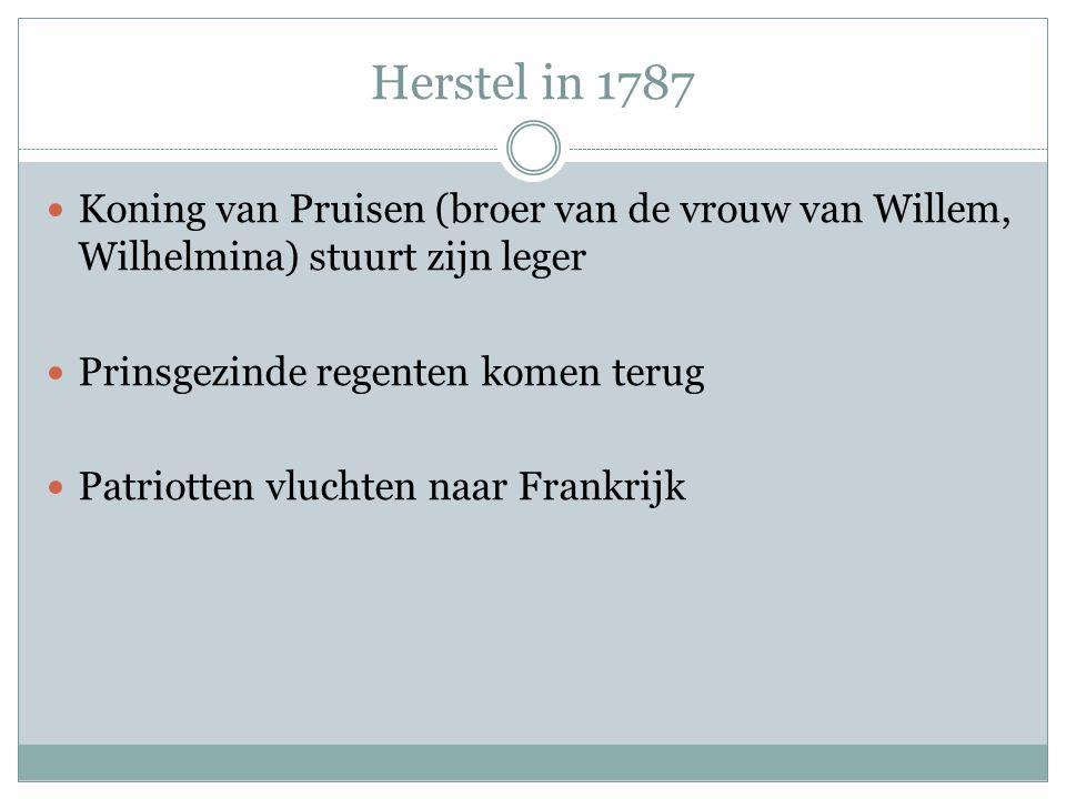 Herstel in 1787 Koning van Pruisen (broer van de vrouw van Willem, Wilhelmina) stuurt zijn leger. Prinsgezinde regenten komen terug.