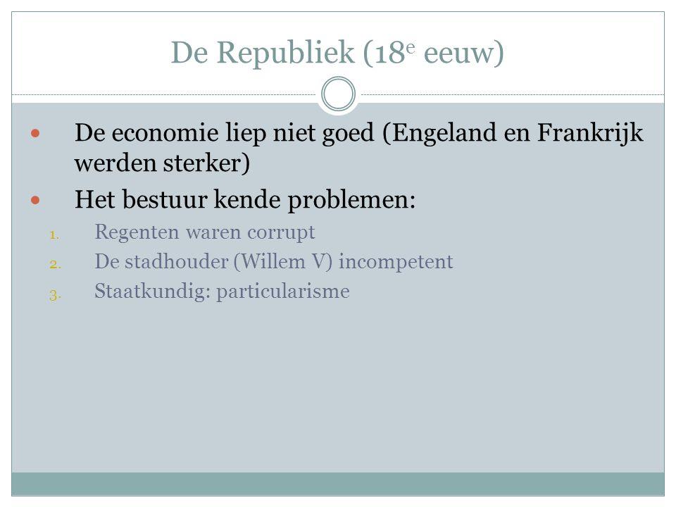 De Republiek (18e eeuw) De economie liep niet goed (Engeland en Frankrijk werden sterker) Het bestuur kende problemen: