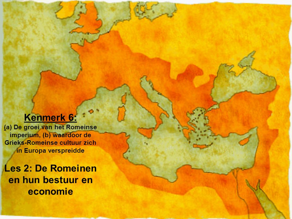 Kenmerk 6: (a) De groei van het Romeinse imperium, (b) waardoor de Grieks-Romeinse cultuur zich in Europa verspreidde Les 2: De Romeinen en hun bestuur en economie