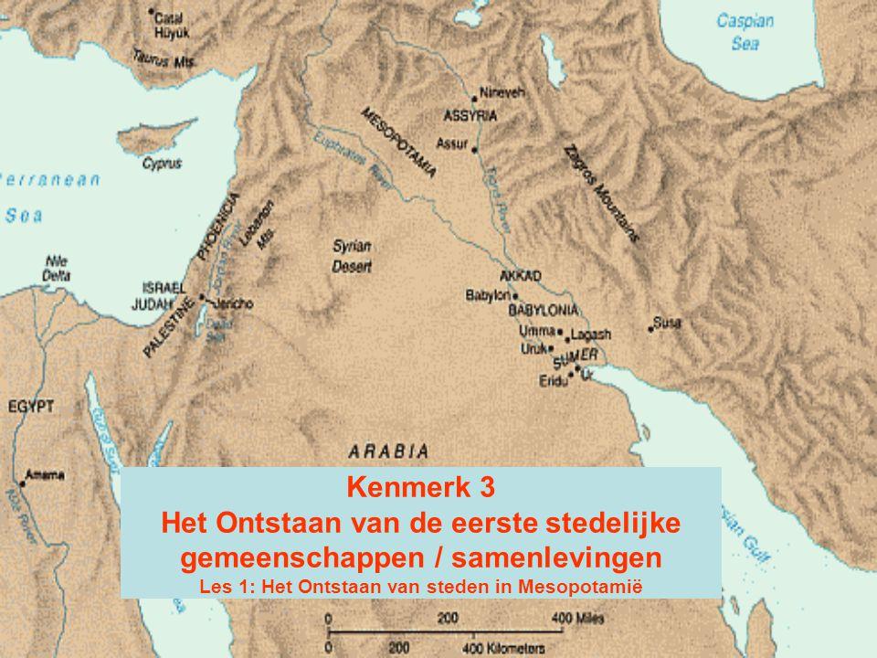 Kenmerk 3 Het Ontstaan van de eerste stedelijke gemeenschappen / samenlevingen Les 1: Het Ontstaan van steden in Mesopotamië