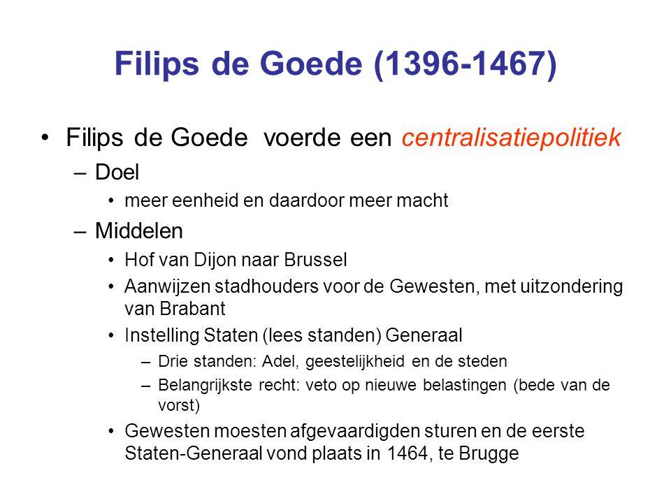Filips de Goede (1396-1467) Filips de Goede voerde een centralisatiepolitiek. Doel. meer eenheid en daardoor meer macht.