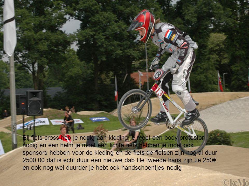 Bij fiets cross heb je nodig aan kleding je moet een body protector nodig en een helm je moet een lichte fiets hebben je moet ook sponsors hebben voor de kleding en de fiets de fietsen zijn nog al duur