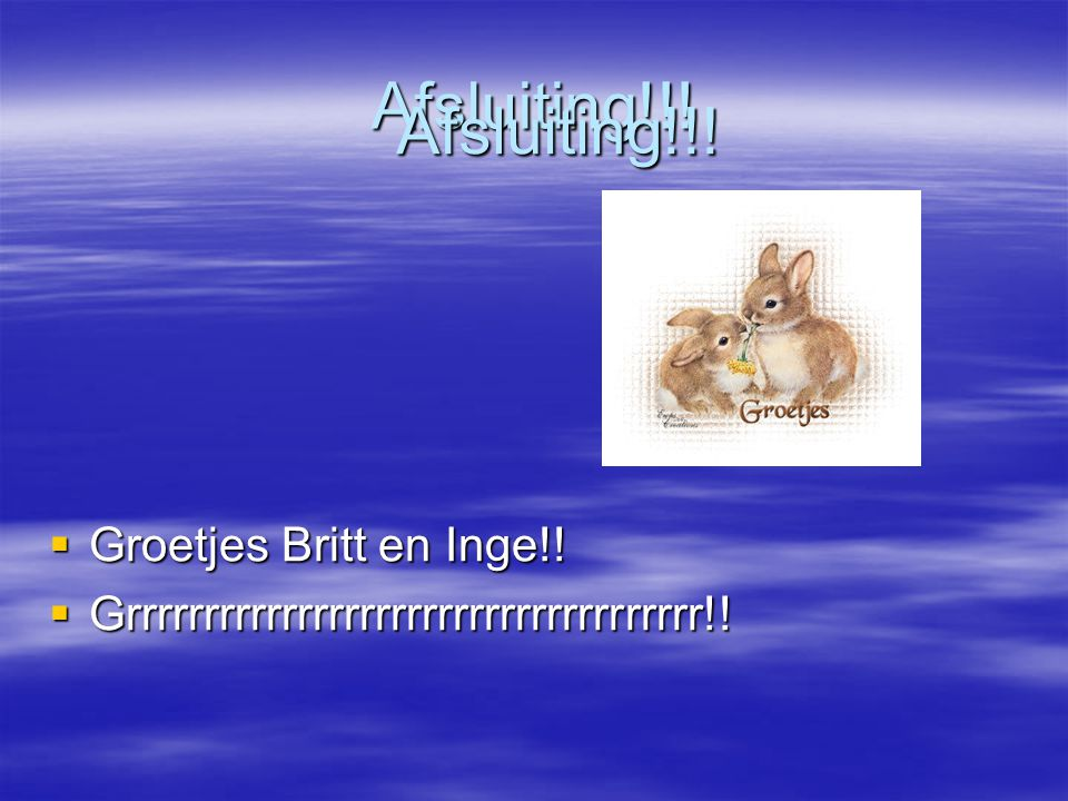 Afsluiting!!! Afsluiting!!! Groetjes Britt en Inge!!