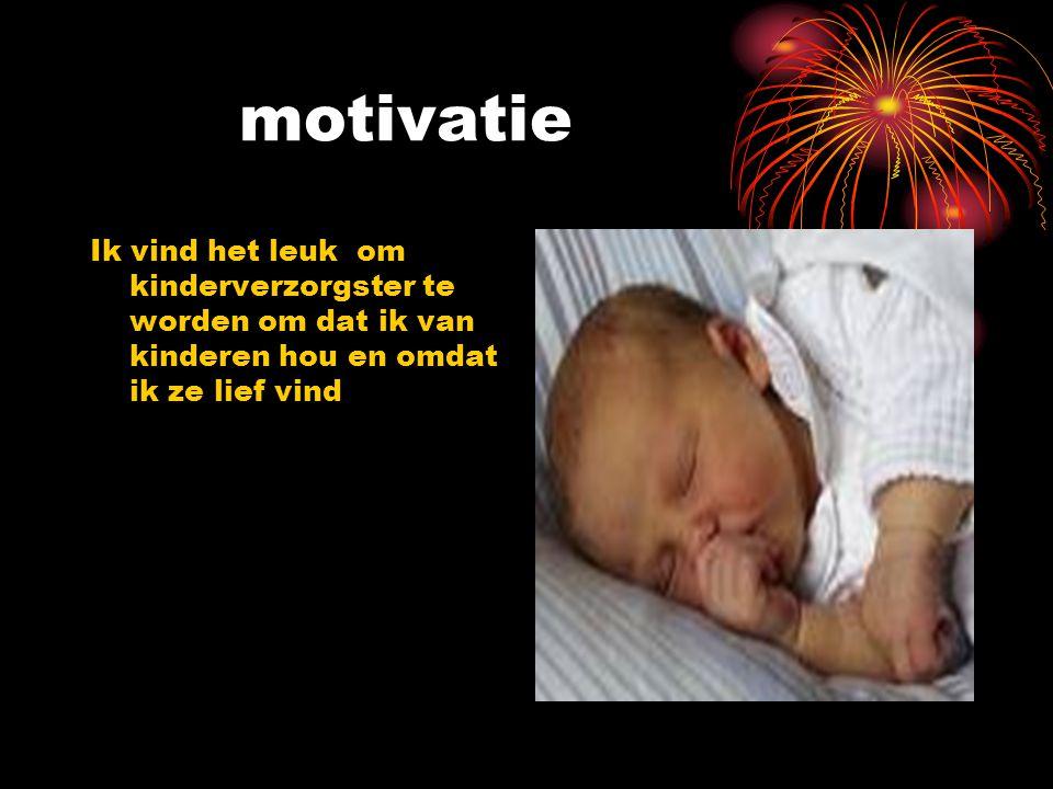 motivatie Ik vind het leuk om kinderverzorgster te worden om dat ik van kinderen hou en omdat ik ze lief vind.