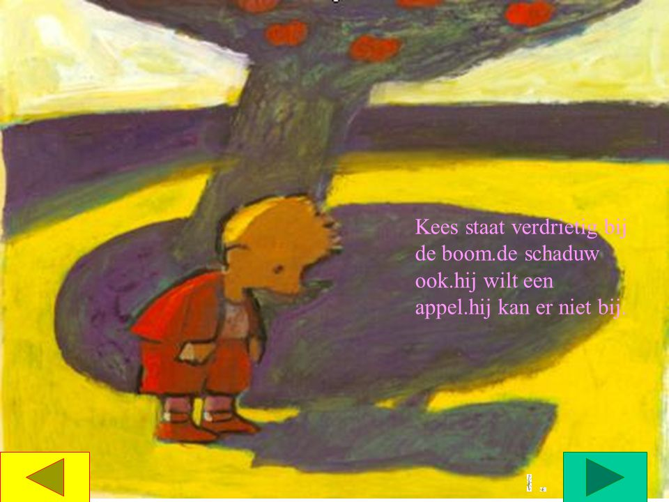 Kees staat verdrietig bij de boom. de schaduw ook. hij wilt een appel