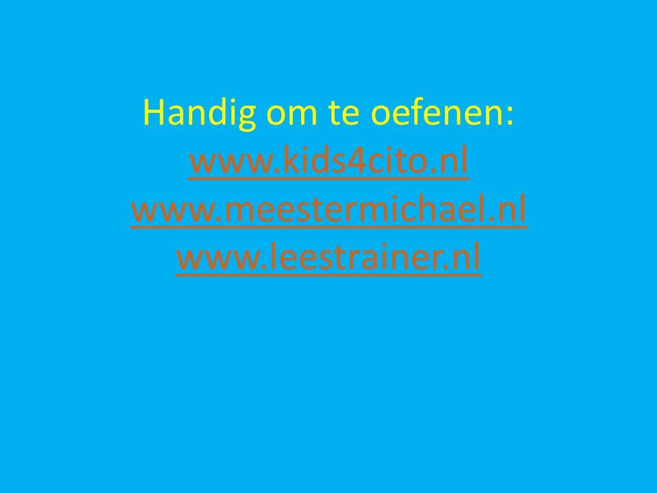 Handig om te oefenen: www. kids4cito. nl www. meestermichael. nl www