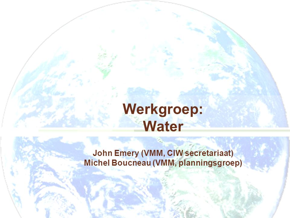 Werkgroep: Water John Emery (VMM, CIW secretariaat) Michel Boucneau (VMM, planningsgroep)