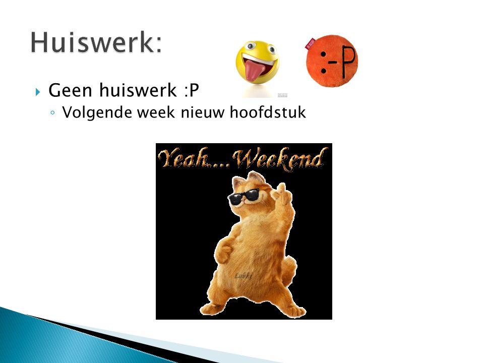 Huiswerk: Geen huiswerk :P Volgende week nieuw hoofdstuk