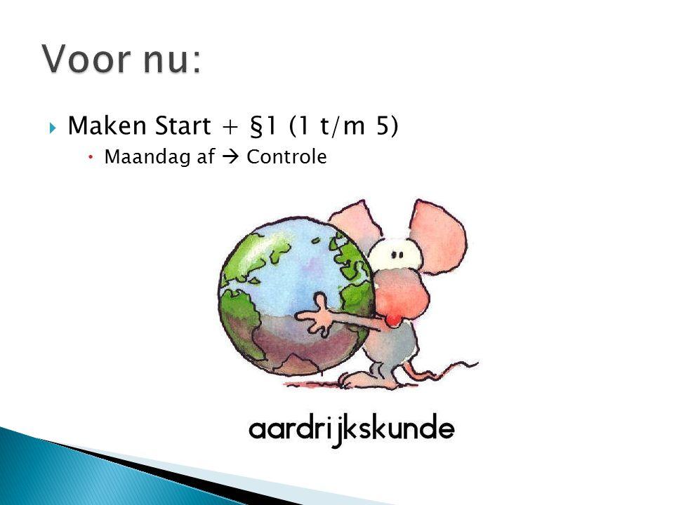Voor nu: Maken Start + §1 (1 t/m 5) Maandag af  Controle