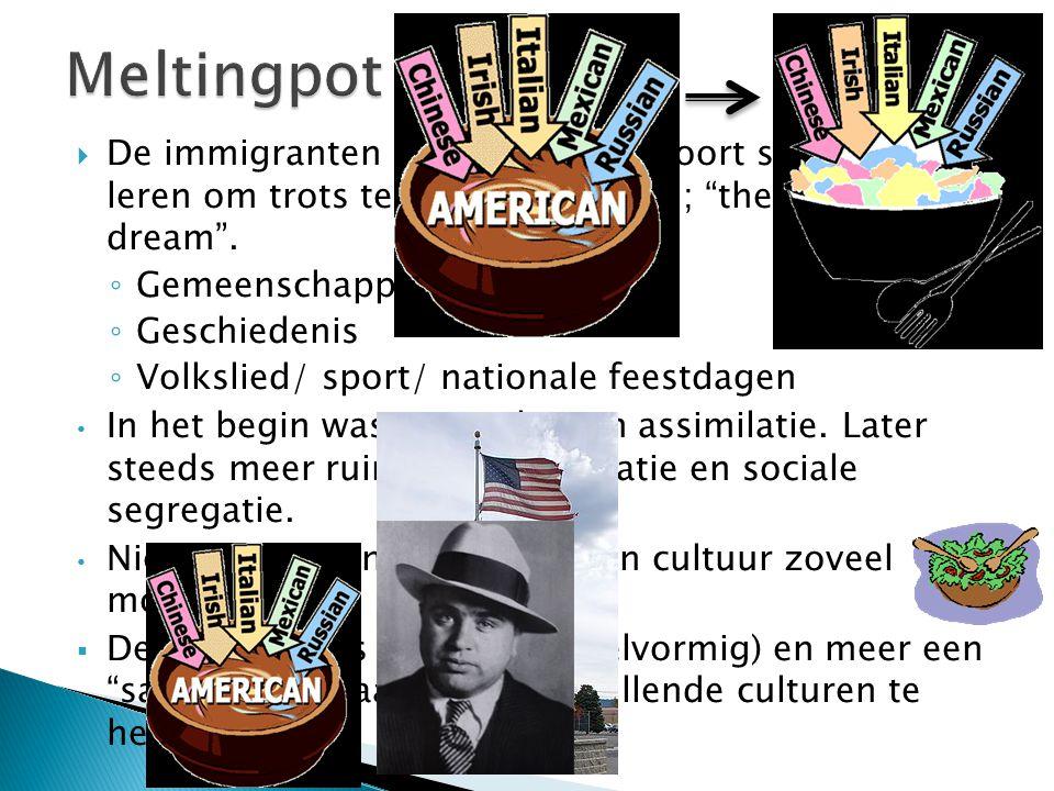Meltingpot De immigranten gaan op in een soort smeltkroes. Ze leren om trots te zijn op hun land; the American dream .