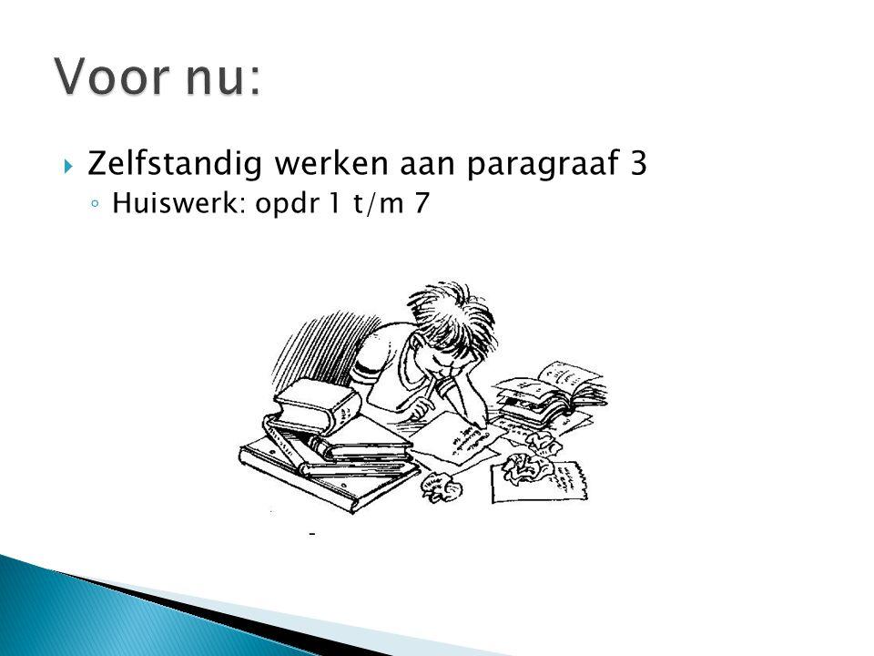 Voor nu: Zelfstandig werken aan paragraaf 3 Huiswerk: opdr 1 t/m 7