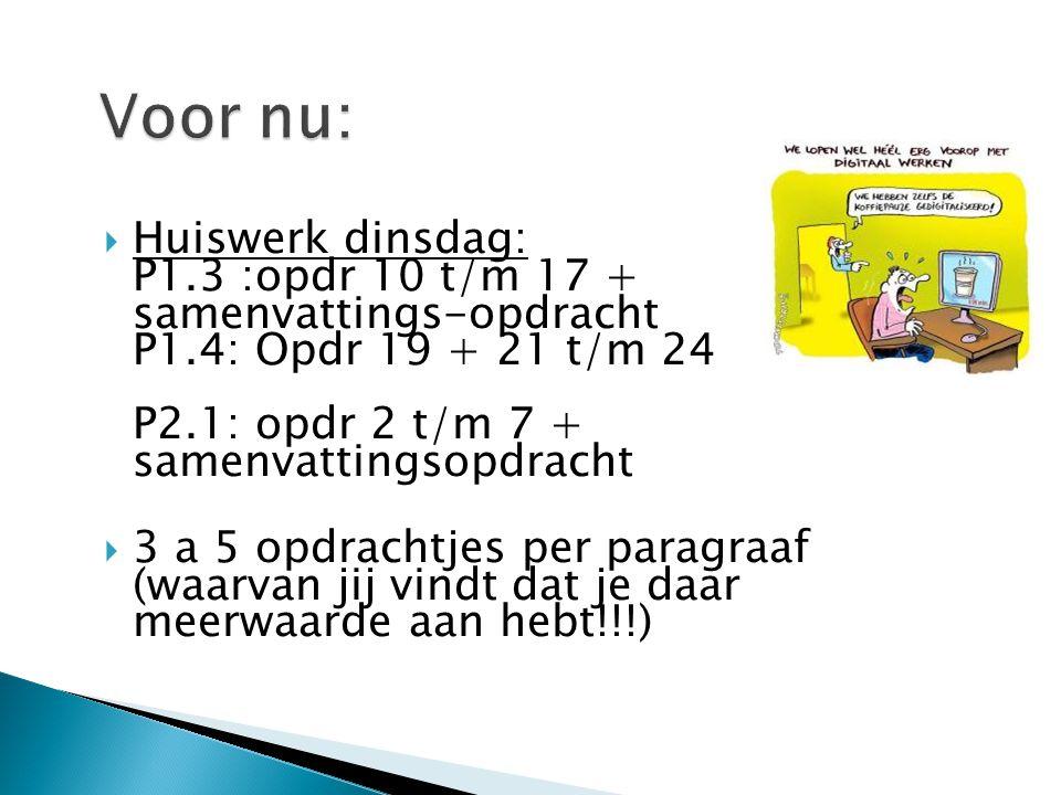 Voor nu: Huiswerk dinsdag: P1.3 :opdr 10 t/m 17 + samenvattings-opdracht P1.4: Opdr 19 + 21 t/m 24 P2.1: opdr 2 t/m 7 + samenvattingsopdracht.