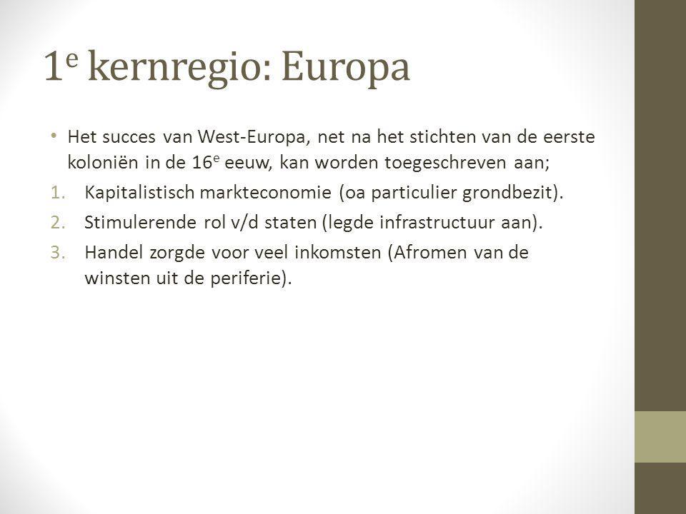 1e kernregio: Europa Het succes van West-Europa, net na het stichten van de eerste koloniën in de 16e eeuw, kan worden toegeschreven aan;