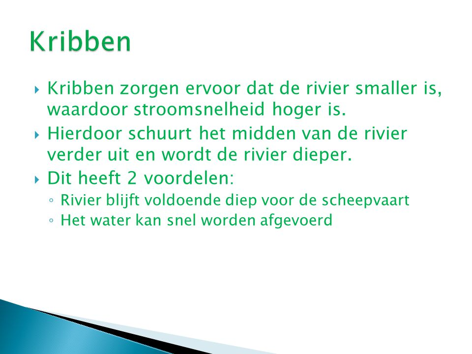 Kribben Kribben zorgen ervoor dat de rivier smaller is, waardoor stroomsnelheid hoger is.