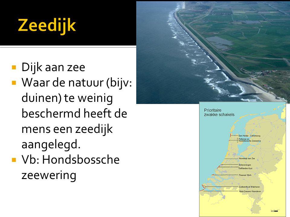 Zeedijk Dijk aan zee. Waar de natuur (bijv: duinen) te weinig beschermd heeft de mens een zeedijk aangelegd.