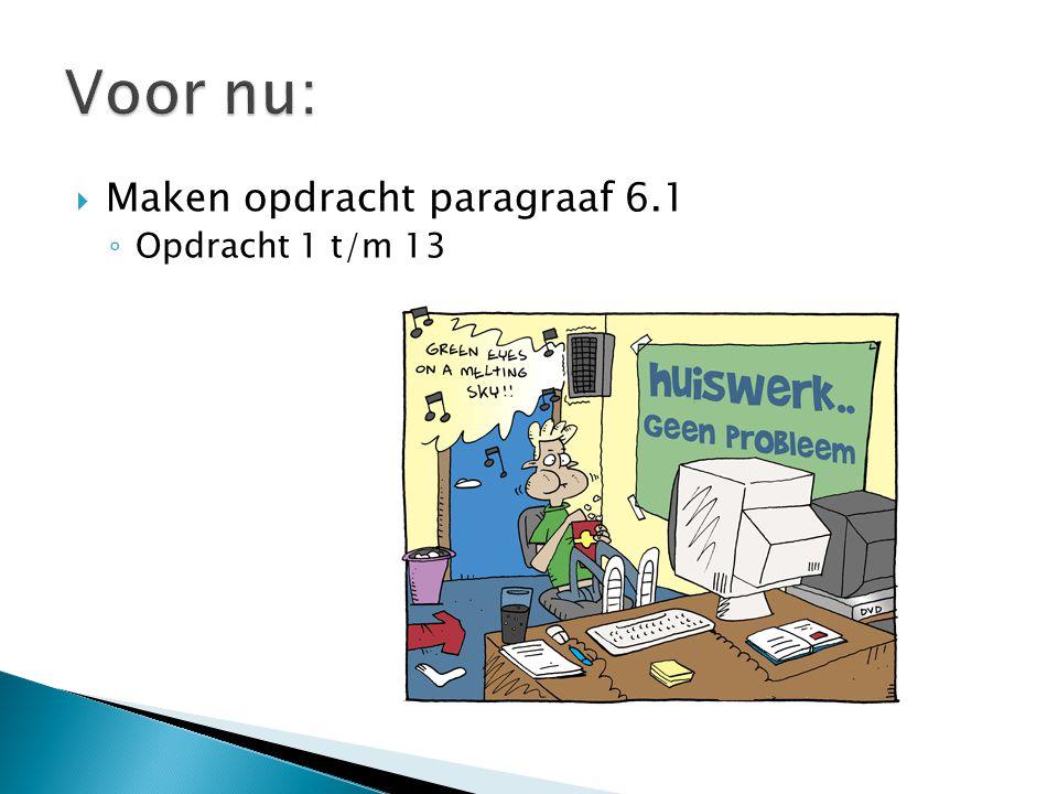 Voor nu: Maken opdracht paragraaf 6.1 Opdracht 1 t/m 13