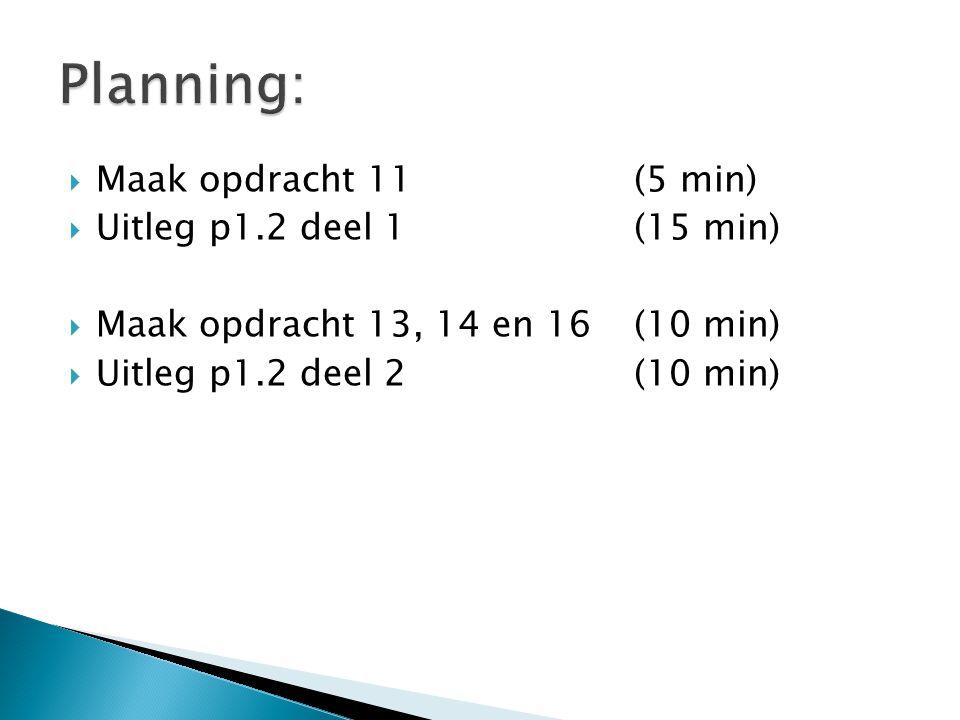 Planning: Maak opdracht 11 (5 min) Uitleg p1.2 deel 1 (15 min)