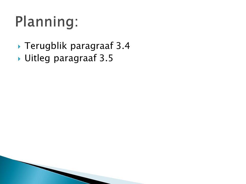 Planning: Terugblik paragraaf 3.4 Uitleg paragraaf 3.5