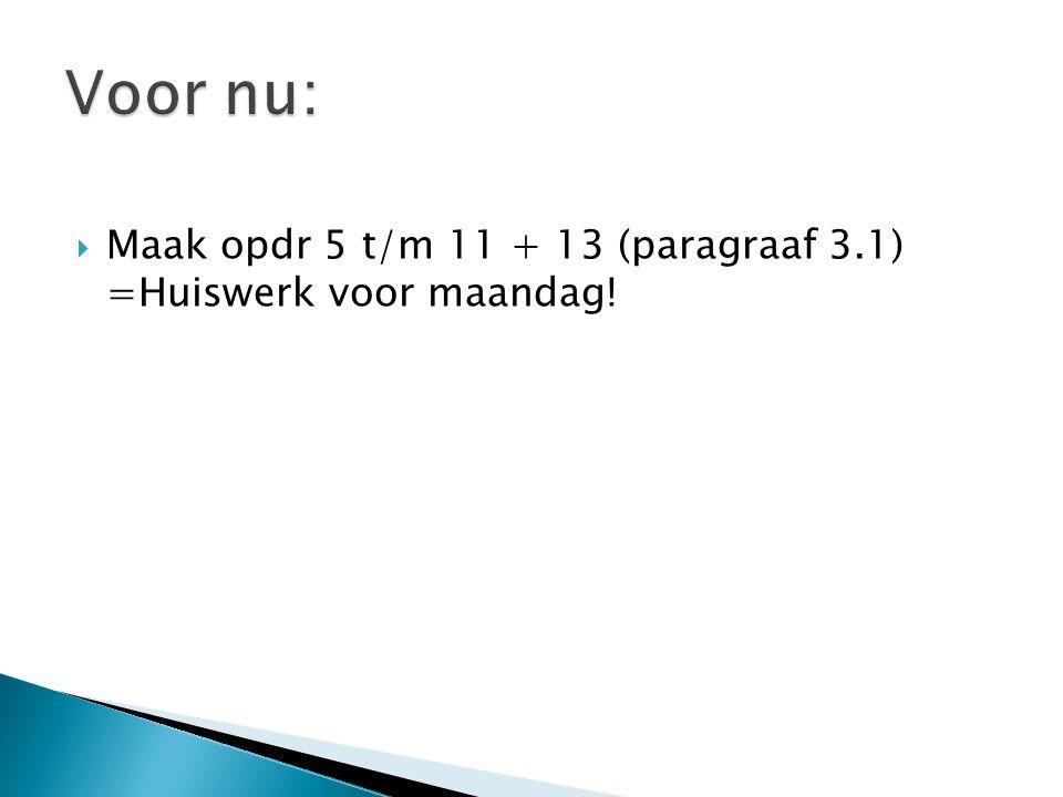 Voor nu: Maak opdr 5 t/m 11 + 13 (paragraaf 3.1) =Huiswerk voor maandag!