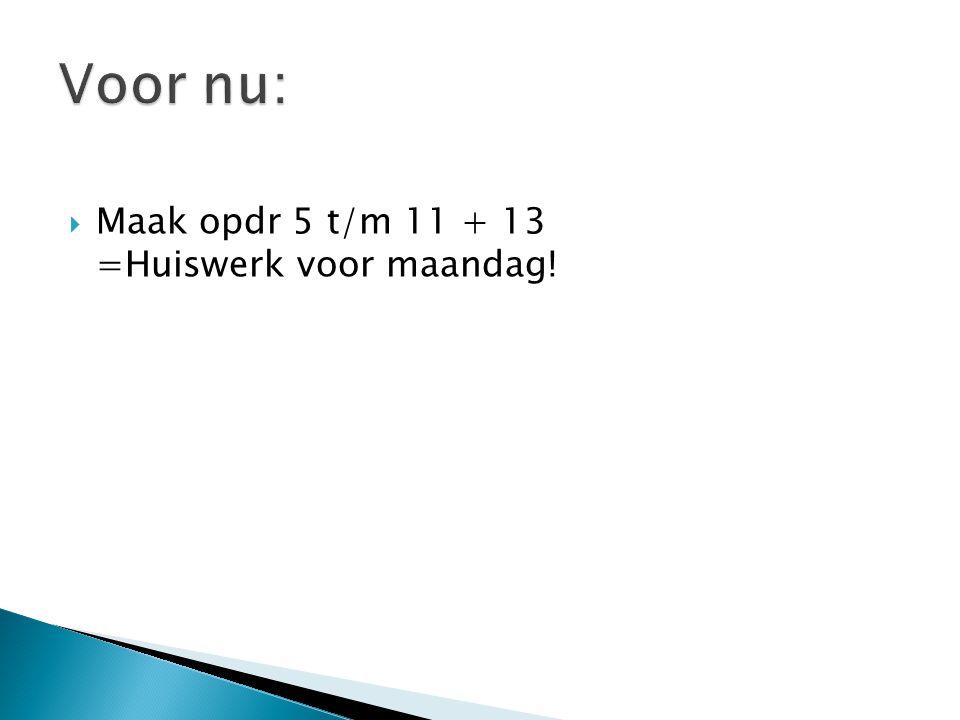 Voor nu: Maak opdr 5 t/m 11 + 13 =Huiswerk voor maandag!
