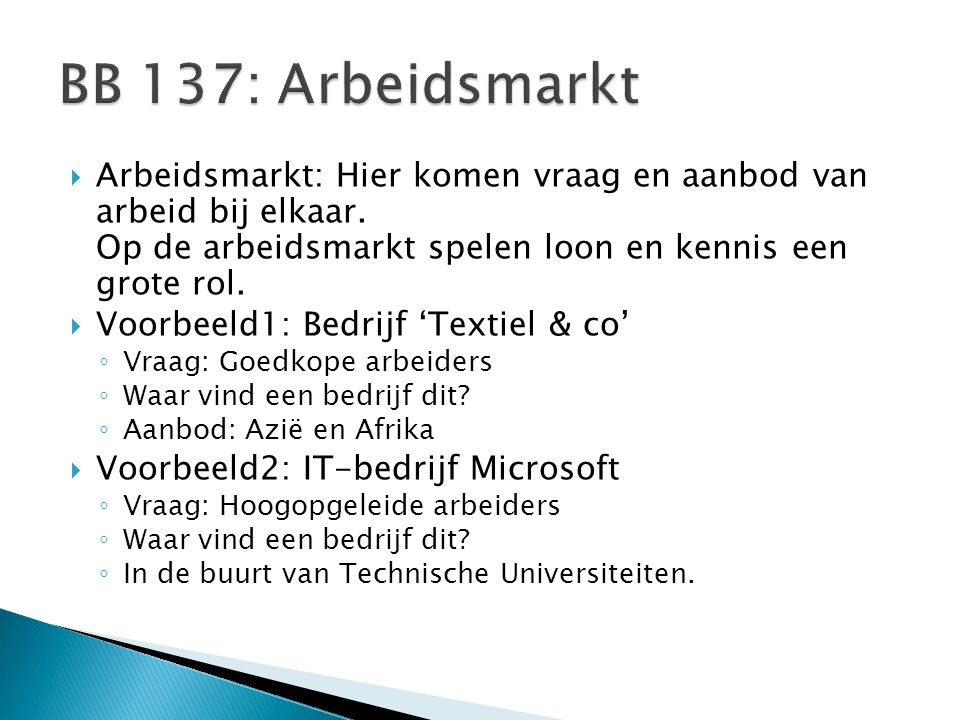 BB 137: Arbeidsmarkt Arbeidsmarkt: Hier komen vraag en aanbod van arbeid bij elkaar. Op de arbeidsmarkt spelen loon en kennis een grote rol.