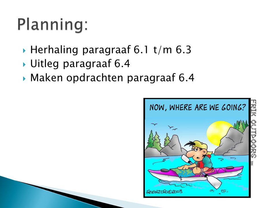 Planning: Herhaling paragraaf 6.1 t/m 6.3 Uitleg paragraaf 6.4