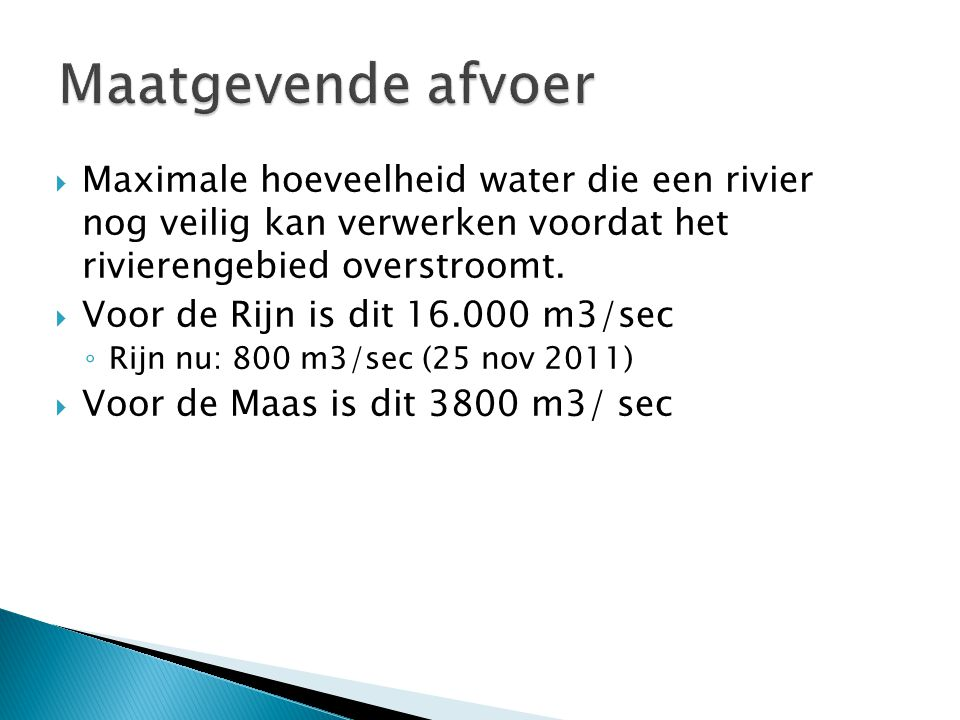 Maatgevende afvoer Maximale hoeveelheid water die een rivier nog veilig kan verwerken voordat het rivierengebied overstroomt.