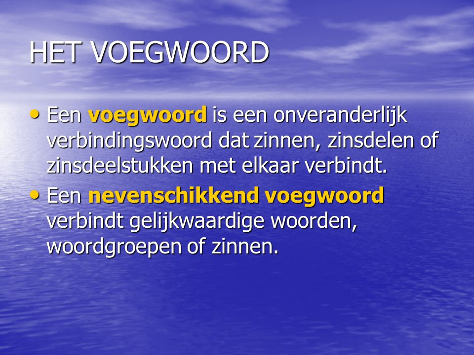 HET VOEGWOORD Een voegwoord is een onveranderlijk verbindingswoord dat zinnen, zinsdelen of zinsdeelstukken met elkaar verbindt.