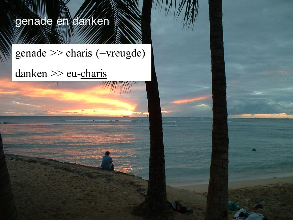 genade en danken genade >> charis (=vreugde) danken >> eu-charis