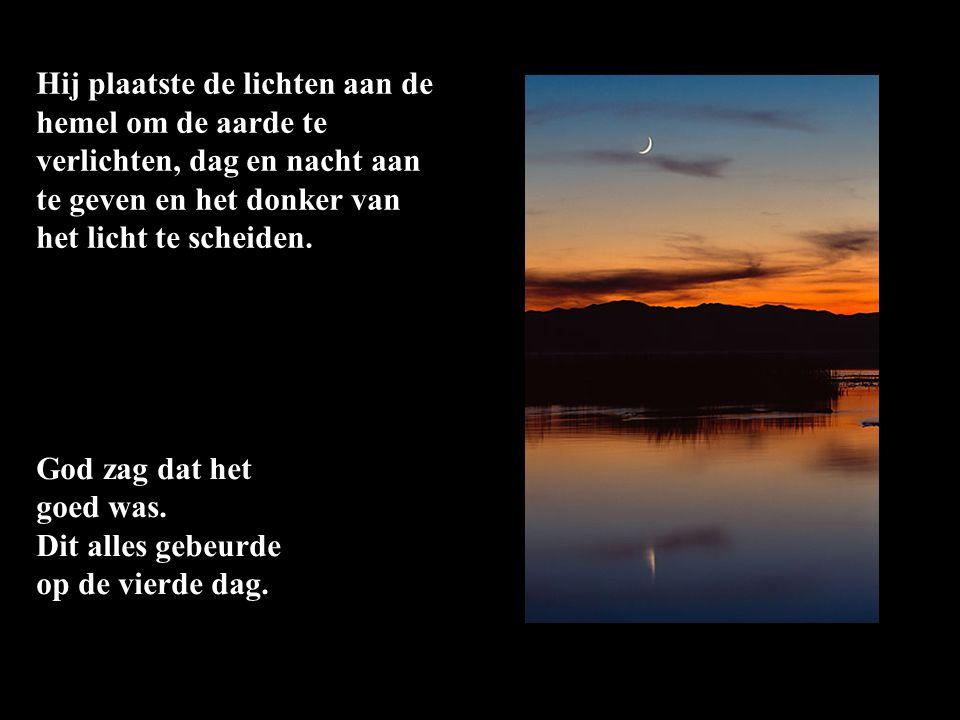 Hij plaatste de lichten aan de hemel om de aarde te verlichten, dag en nacht aan te geven en het donker van het licht te scheiden.