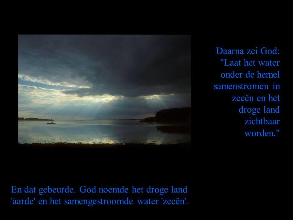 Daarna zei God: Laat het water onder de hemel samenstromen in zeeën en het droge land zichtbaar worden.