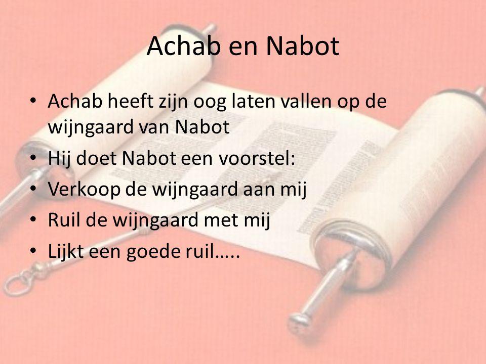 Achab en Nabot Achab heeft zijn oog laten vallen op de wijngaard van Nabot. Hij doet Nabot een voorstel: