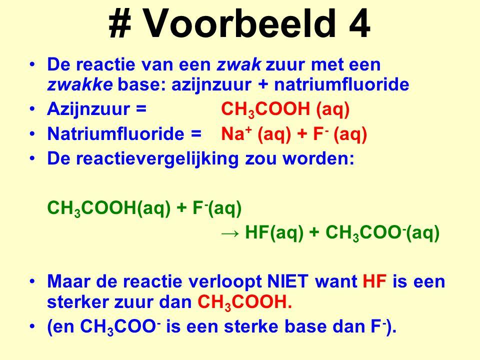 # Voorbeeld 4 De reactie van een zwak zuur met een zwakke base: azijnzuur + natriumfluoride. Azijnzuur = CH3COOH (aq)