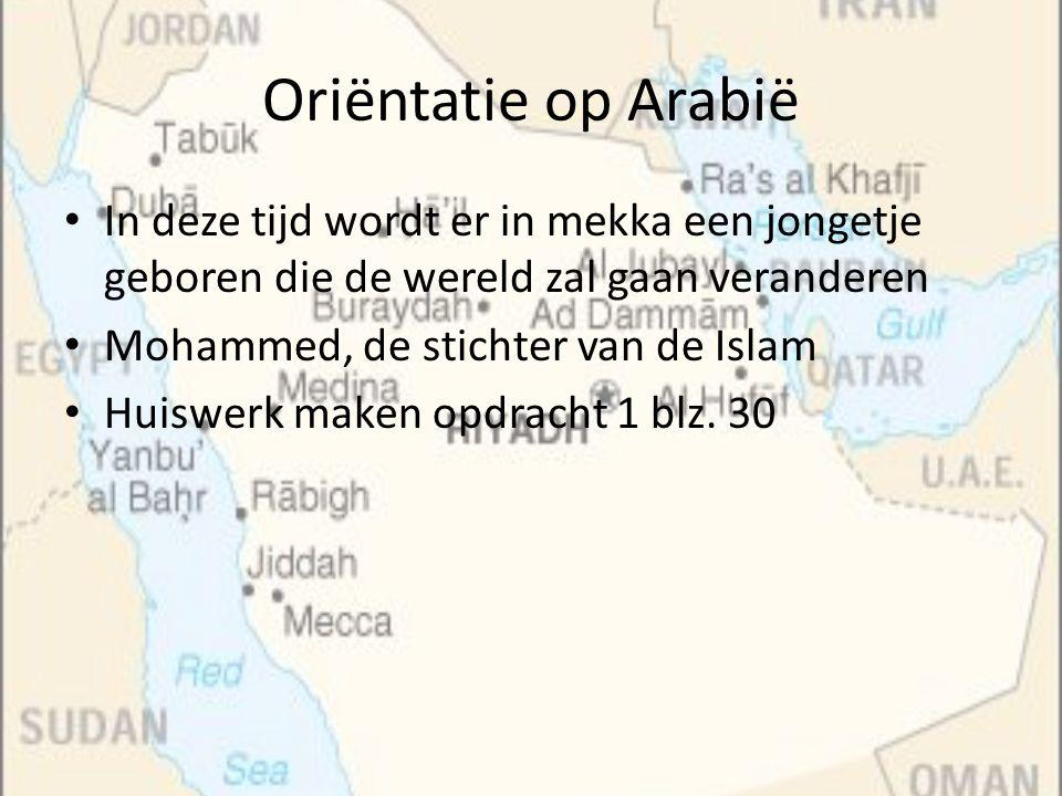 Oriëntatie op Arabië In deze tijd wordt er in mekka een jongetje geboren die de wereld zal gaan veranderen.