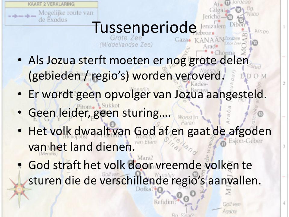 Tussenperiode Als Jozua sterft moeten er nog grote delen (gebieden / regio's) worden veroverd. Er wordt geen opvolger van Jozua aangesteld.