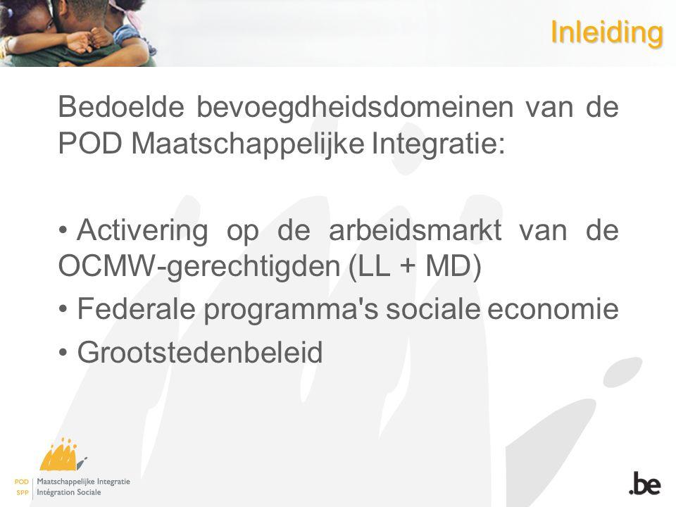 Inleiding Bedoelde bevoegdheidsdomeinen van de POD Maatschappelijke Integratie: Activering op de arbeidsmarkt van de OCMW-gerechtigden (LL + MD)