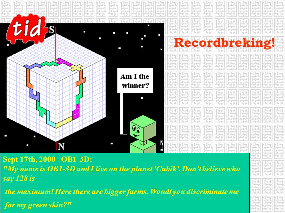 Recordbreking! Sept 17th, 2000 - OB1-3D: My name is OB1-3D and I live on the planet Cubik . Don t believe who say 128 is.