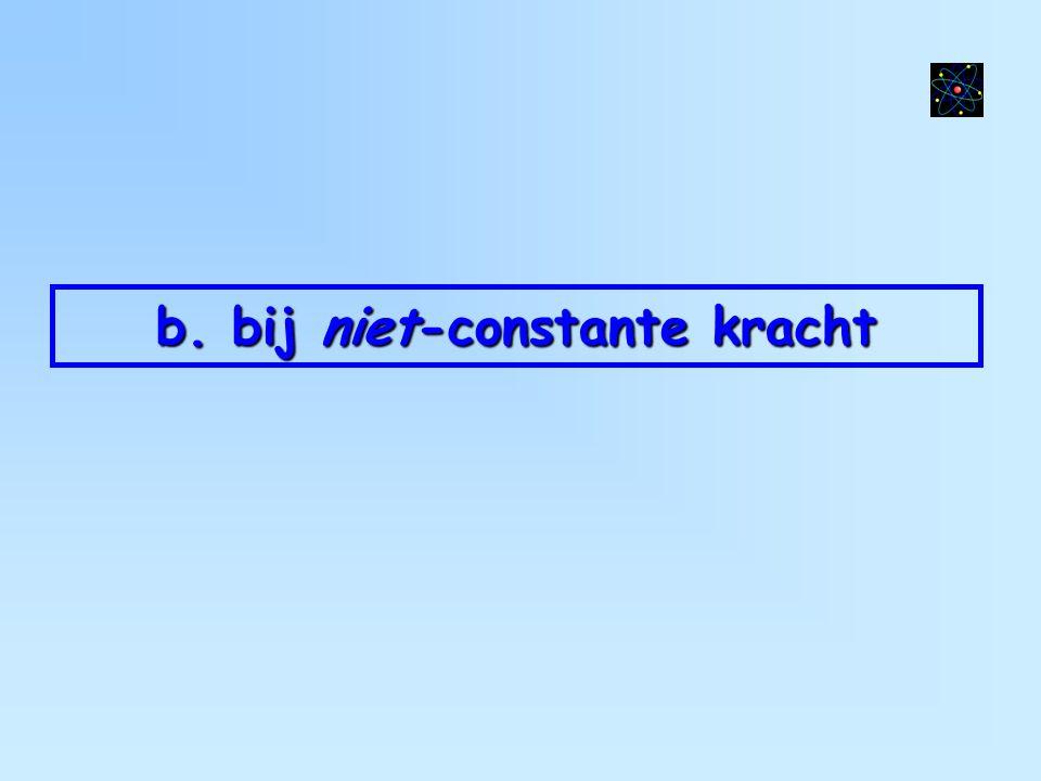 b. bij niet-constante kracht