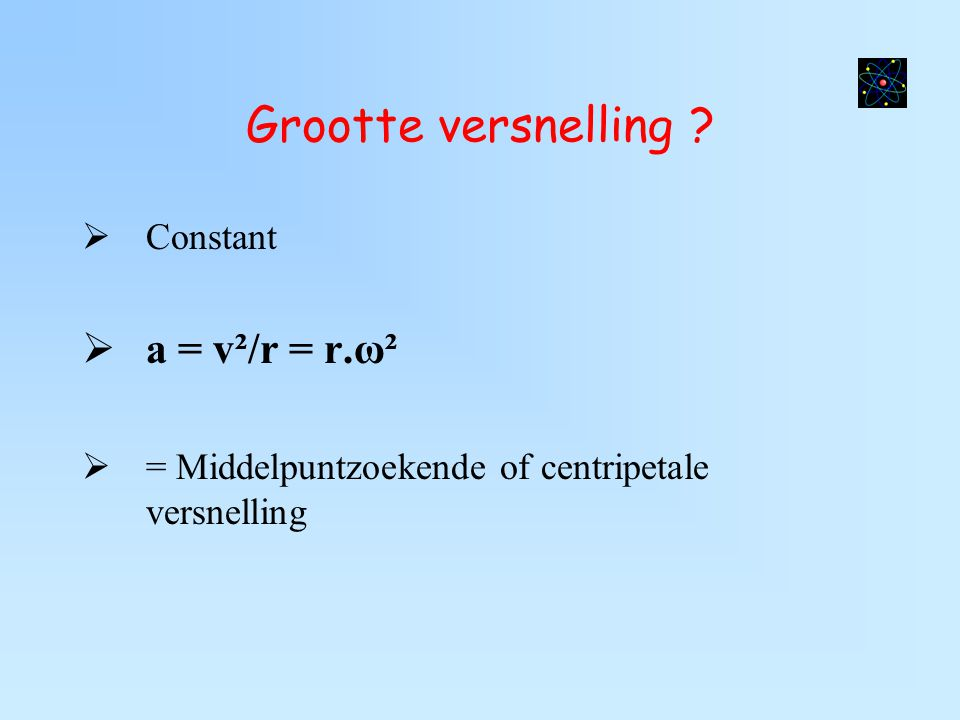 Grootte versnelling a = v²/r = r.ω² Constant