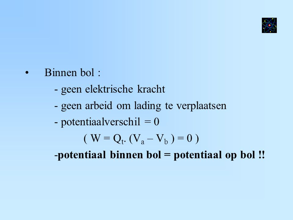 Binnen bol : - geen elektrische kracht. - geen arbeid om lading te verplaatsen. - potentiaalverschil = 0.