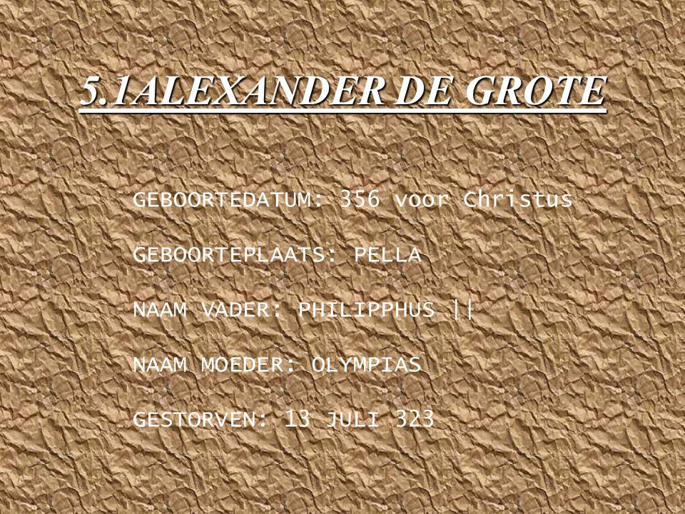 5.1ALEXANDER DE GROTE GEBOORTEDATUM: 356 voor Christus