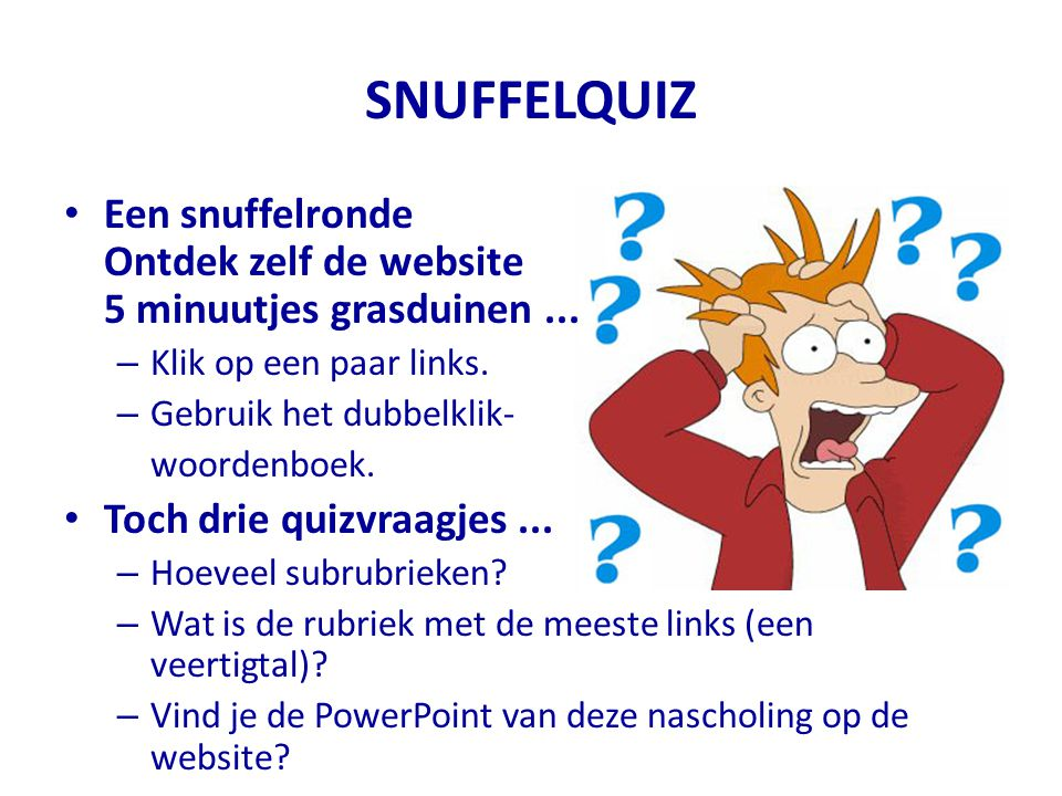 SNUFFELQUIZ Een snuffelronde Ontdek zelf de website 5 minuutjes grasduinen ... Klik op een paar links.