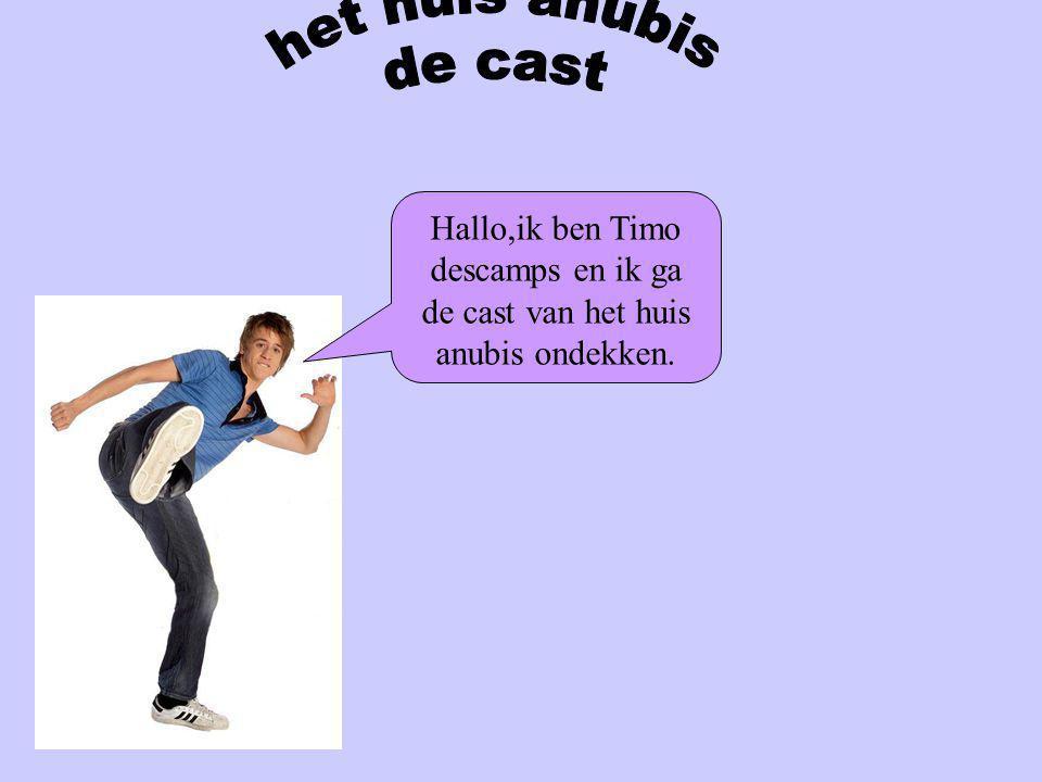 het huis anubis de cast Hallo,ik ben Timo descamps en ik ga de cast van het huis anubis ondekken.
