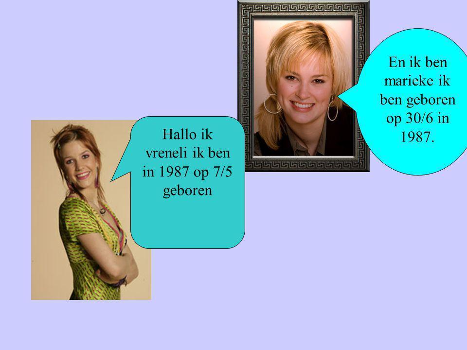 En ik ben marieke ik ben geboren op 30/6 in 1987.